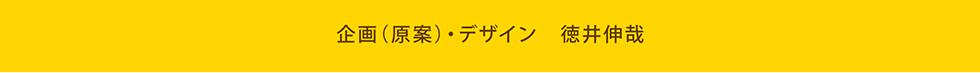 企画(原案)・デザイン 徳井伸哉